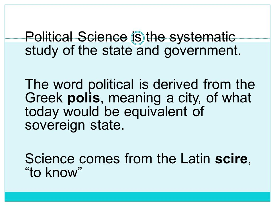 Political Science It is the systematic study of and reflection upon politics. Politics usually describes the processes by which people and institution