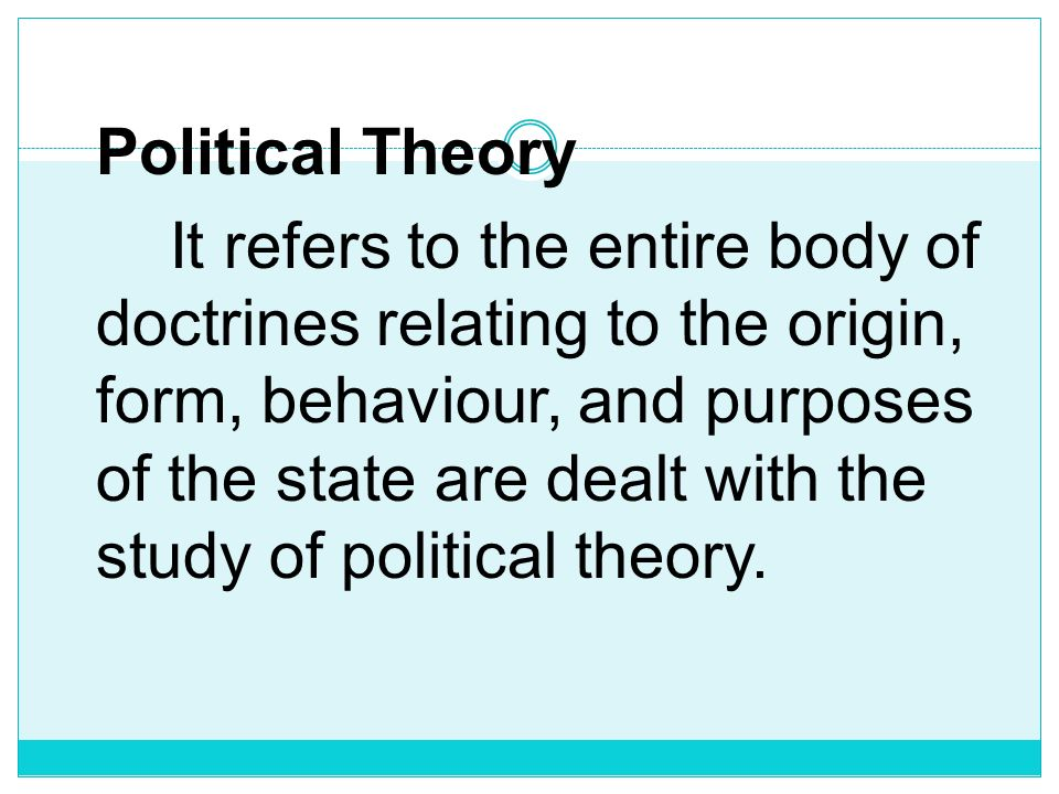 Political Theory It refers to the entire body of doctrines relating to the origin, form, behaviour, and purposes of the state are dealt with the study of political theory.