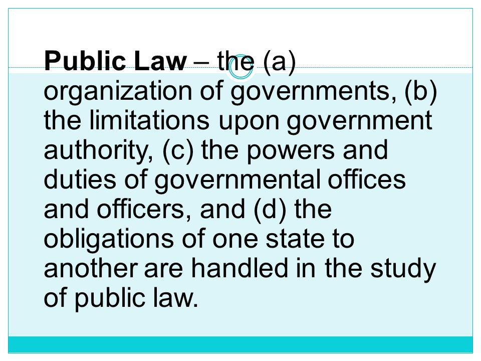 Public Law – the (a) organization of governments, (b) the limitations upon government authority, (c) the powers and duties of governmental offices and officers, and (d) the obligations of one state to another are handled in the study of public law.