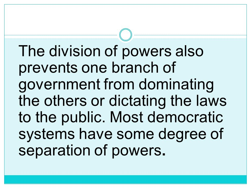 A separation of powers can also make a political system more democratic by making it more difficult for a single ruler, such as a monarch or a preside