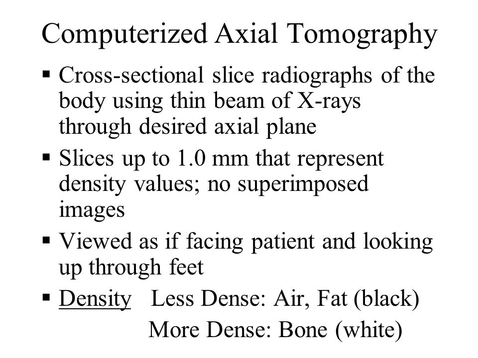 Computerized Axial Tomography Cross-sectional slice radiographs of the body using thin beam of X-rays through desired axial plane Slices up to 1.0 mm