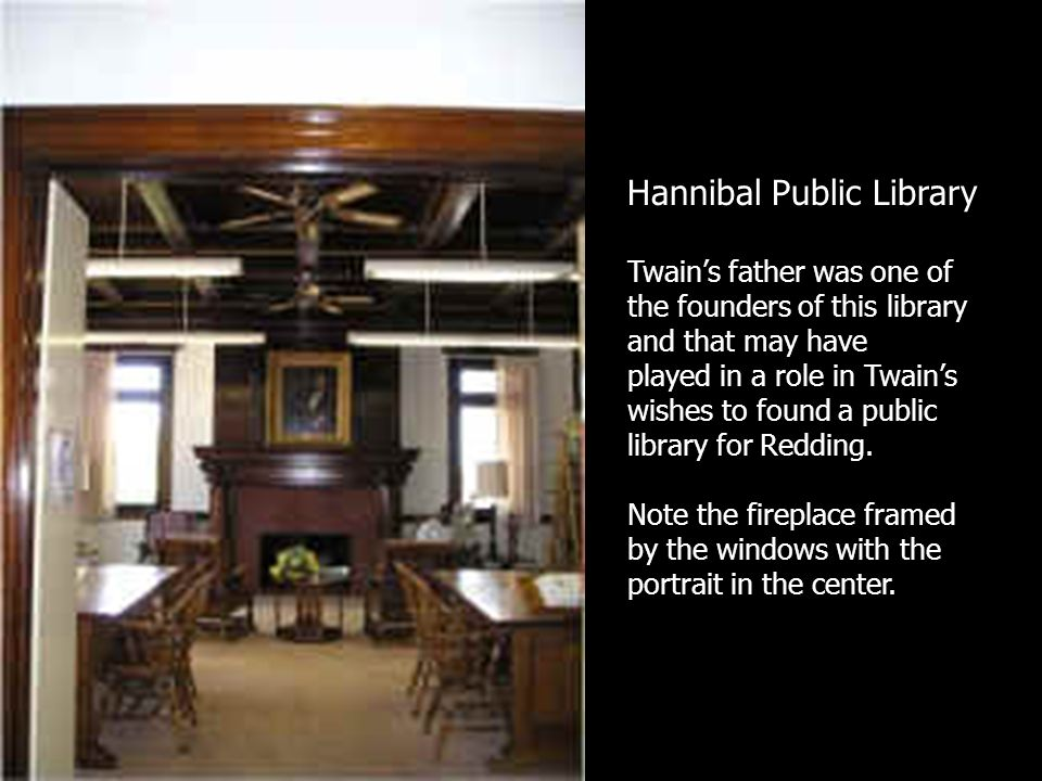Hannibal Public Library Twains father was one of the founders of this library and that may have played in a role in Twains wishes to found a public library for Redding.