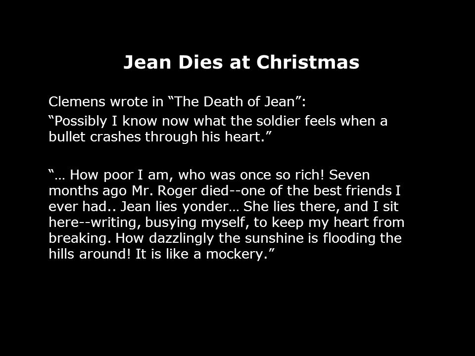 Jean Dies at Christmas Clemens wrote in The Death of Jean: Possibly I know now what the soldier feels when a bullet crashes through his heart.