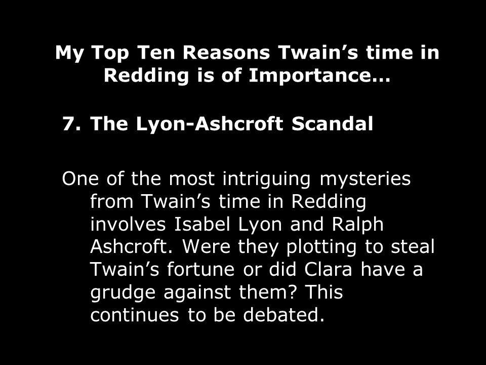 My Top Ten Reasons Twains time in Redding is of Importance… 7.The Lyon-Ashcroft Scandal One of the most intriguing mysteries from Twains time in Redding involves Isabel Lyon and Ralph Ashcroft.