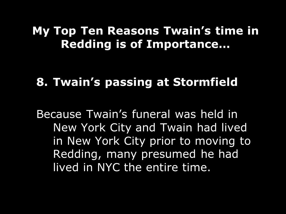 My Top Ten Reasons Twains time in Redding is of Importance… 8.Twains passing at Stormfield Because Twains funeral was held in New York City and Twain had lived in New York City prior to moving to Redding, many presumed he had lived in NYC the entire time.