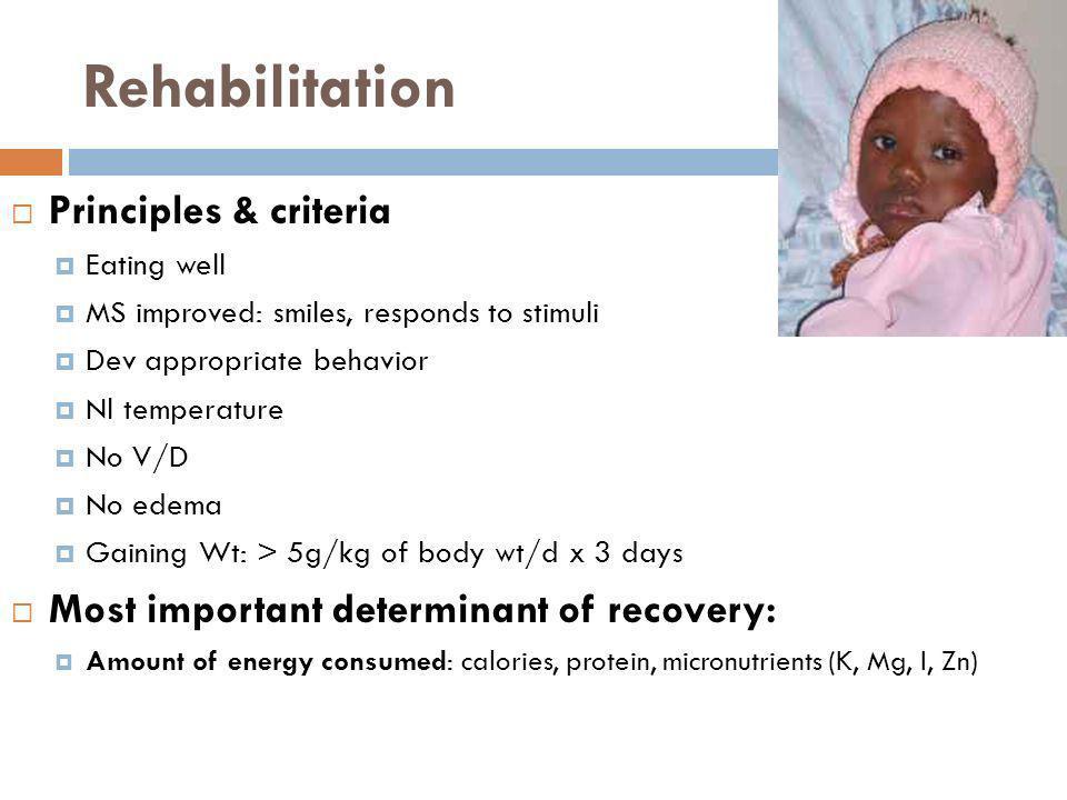 Rehabilitation Principles & criteria Eating well MS improved: smiles, responds to stimuli Dev appropriate behavior Nl temperature No V/D No edema Gain