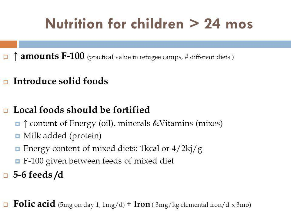 Nutrition for children > 24 mos amounts F-100 (practical value in refugee camps, # different diets ) Introduce solid foods Local foods should be forti