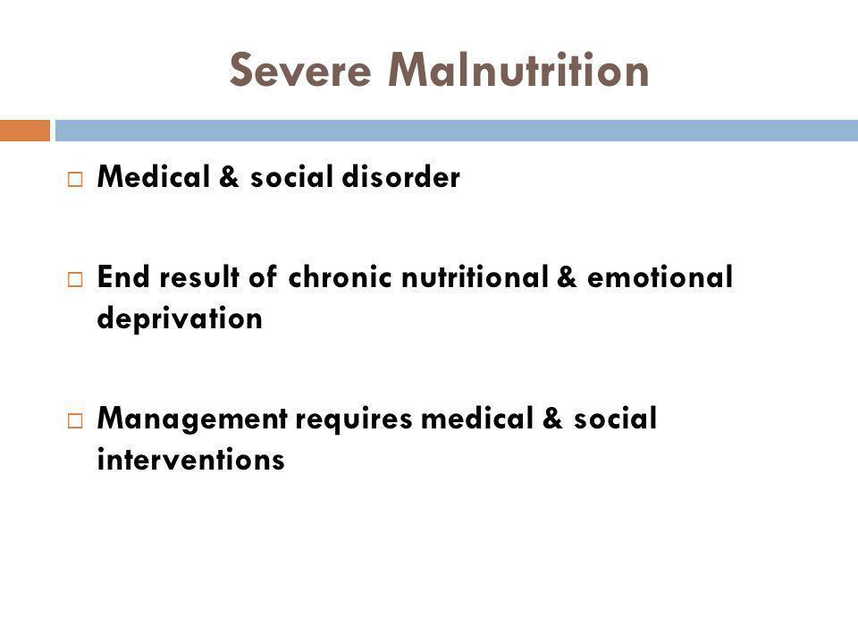 Severe Malnutrition Medical & social disorder End result of chronic nutritional & emotional deprivation Management requires medical & social intervent