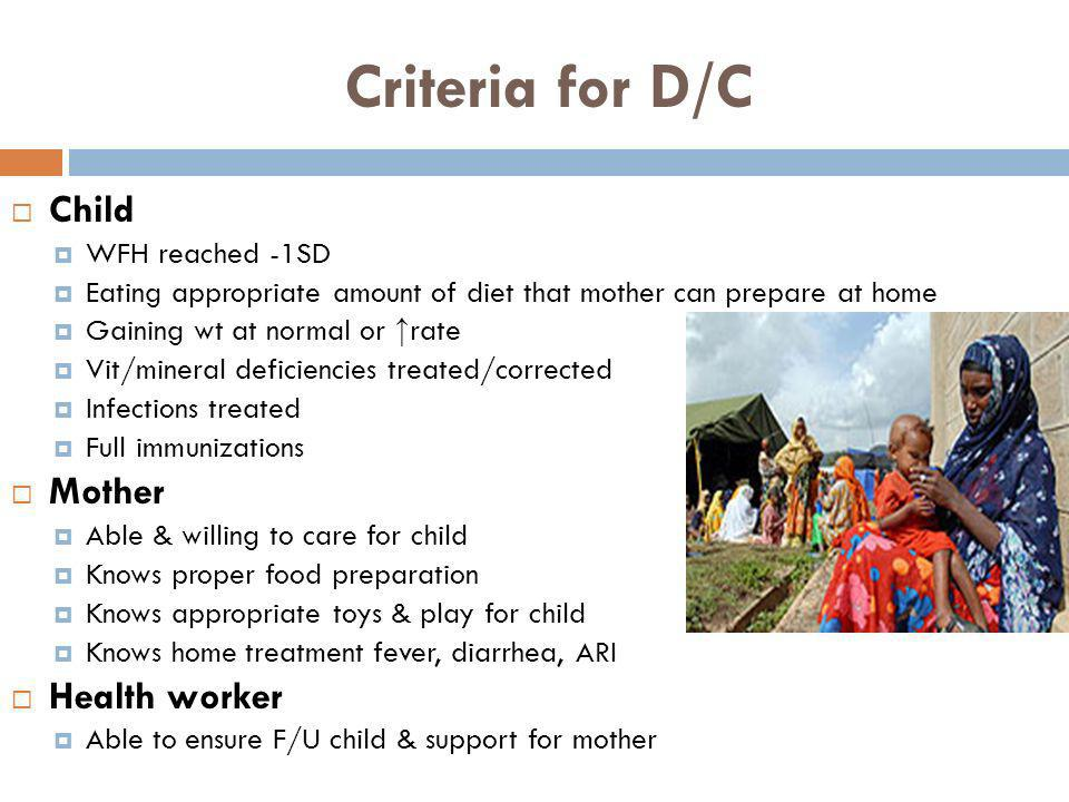 Criteria for D/C Child WFH reached -1SD Eating appropriate amount of diet that mother can prepare at home Gaining wt at normal or rate Vit/mineral def