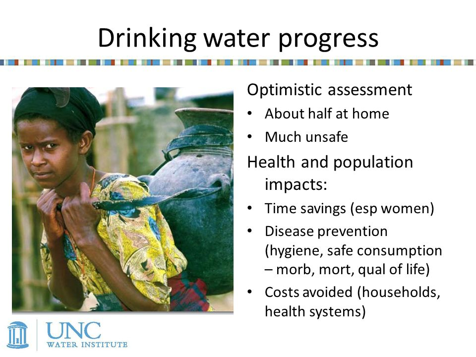 Drinking water progress Optimistic assessment About half at home Much unsafe Health and population impacts: Time savings (esp women) Disease prevention (hygiene, safe consumption – morb, mort, qual of life) Costs avoided (households, health systems)