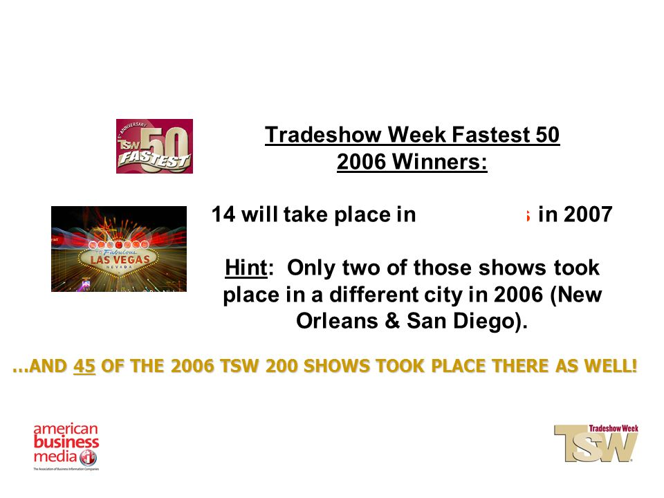 Tradeshow Week Fastest 50 2006 Winners: 14 will take place in Las Vegas in 2007 Hint: Only two of those shows took place in a different city in 2006 (New Orleans & San Diego).