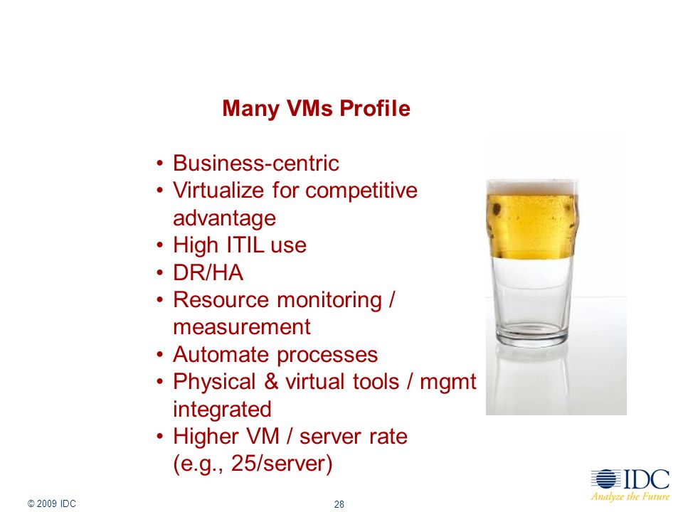Jan-14 © 2009 IDC 28 Many VMs Profile Business-centric Virtualize for competitive advantage High ITIL use DR/HA Resource monitoring / measurement Auto