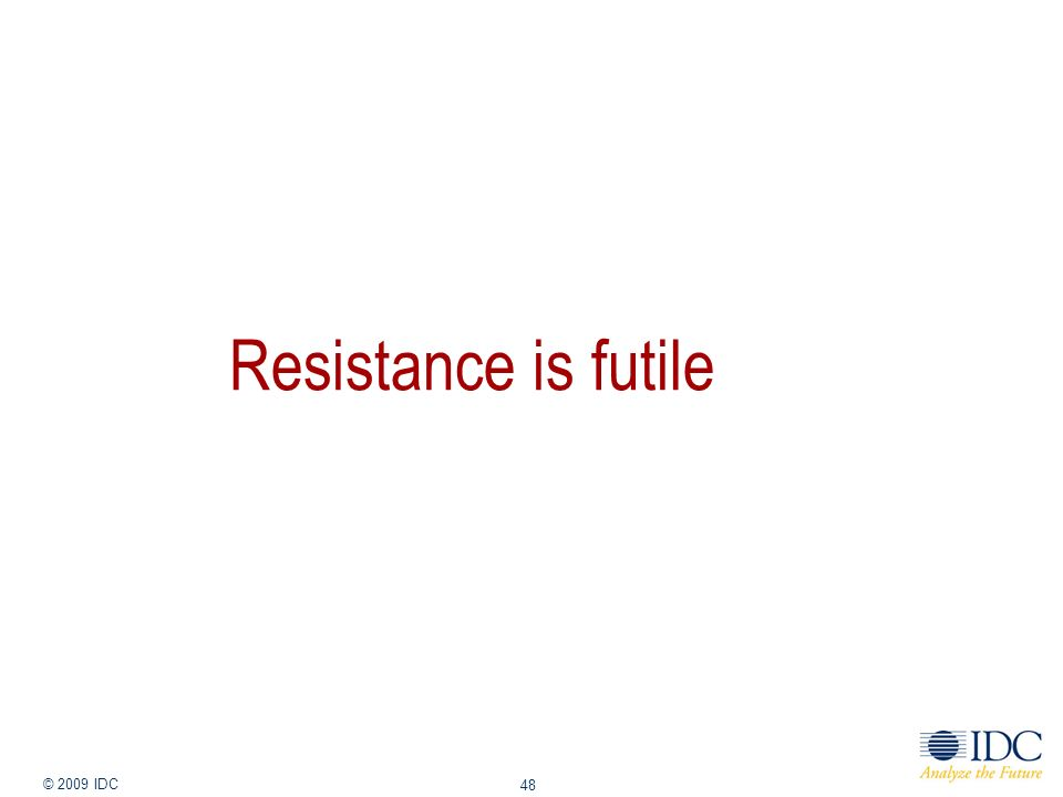 Jan-14 © 2009 IDC 48 Resistance is futile