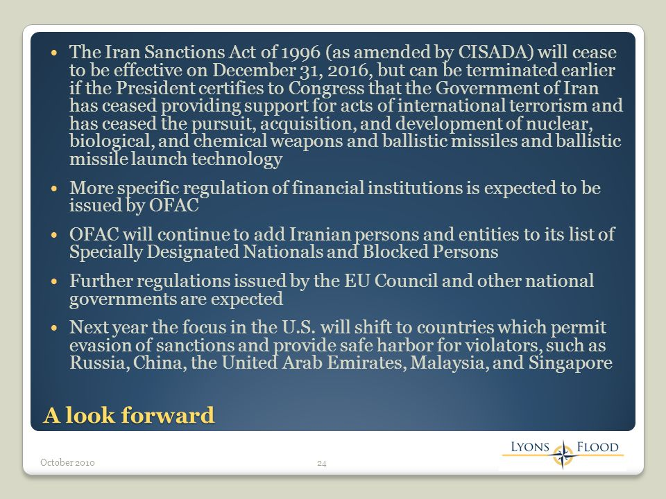 A look forward The Iran Sanctions Act of 1996 (as amended by CISADA) will cease to be effective on December 31, 2016, but can be terminated earlier if the President certifies to Congress that the Government of Iran has ceased providing support for acts of international terrorism and has ceased the pursuit, acquisition, and development of nuclear, biological, and chemical weapons and ballistic missiles and ballistic missile launch technology More specific regulation of financial institutions is expected to be issued by OFAC OFAC will continue to add Iranian persons and entities to its list of Specially Designated Nationals and Blocked Persons Further regulations issued by the EU Council and other national governments are expected Next year the focus in the U.S.