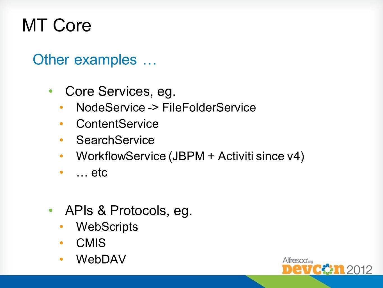 MT Core Other examples … Core Services, eg. NodeService -> FileFolderService ContentService SearchService WorkflowService (JBPM + Activiti since v4) …
