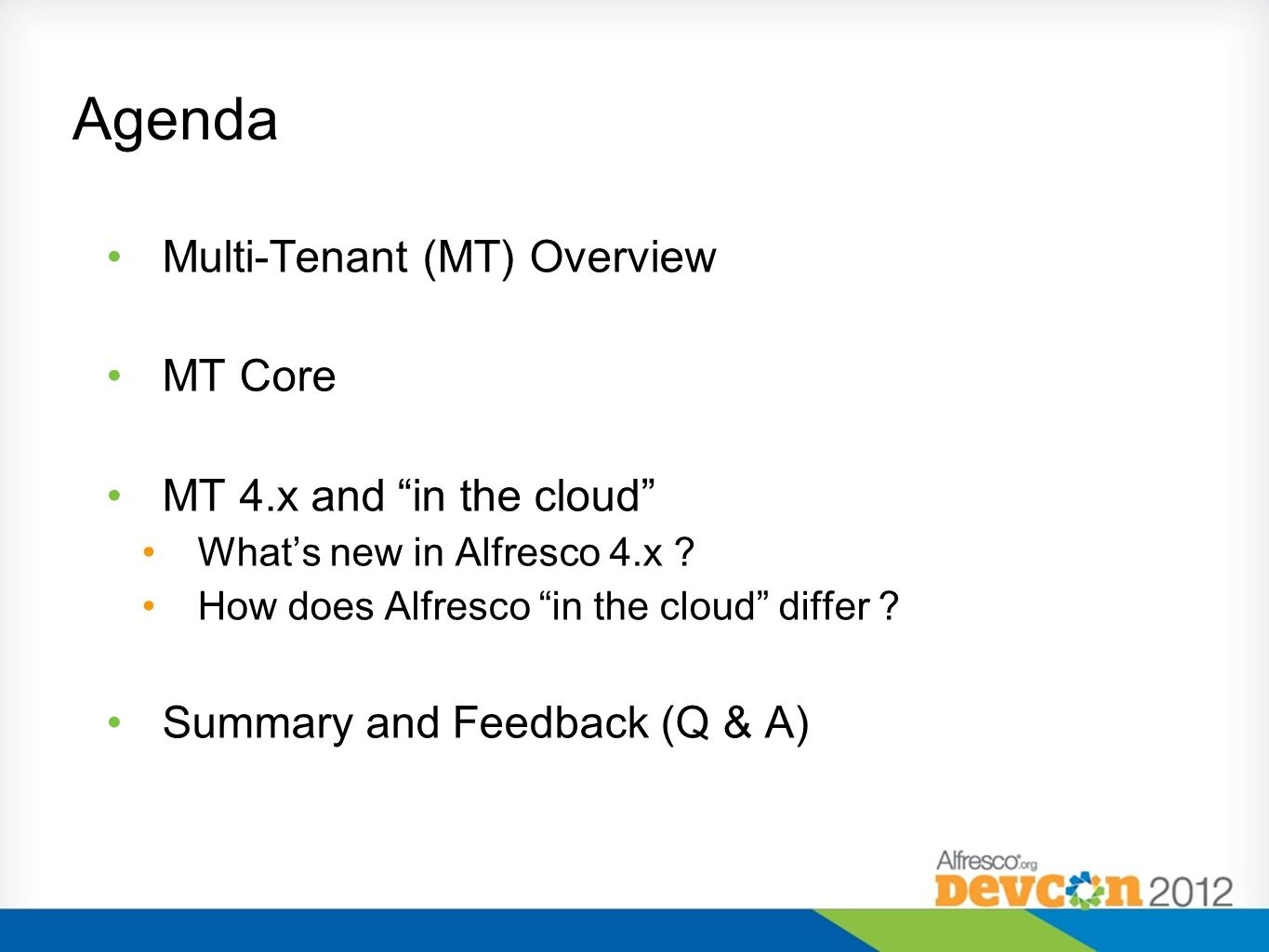 Agenda Multi-Tenant (MT) Overview MT Core MT 4.x and in the cloud Whats new in Alfresco 4.x ? How does Alfresco in the cloud differ ? Summary and Feed