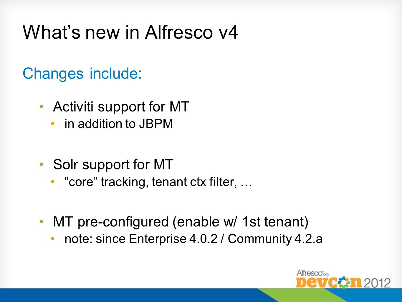 Whats new in Alfresco v4 Changes include: Activiti support for MT in addition to JBPM Solr support for MT core tracking, tenant ctx filter, … MT pre-c