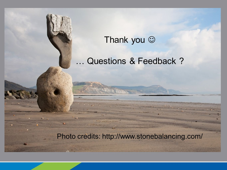 Thank you … Questions & Feedback ? Photo credits: http://www.stonebalancing.com/