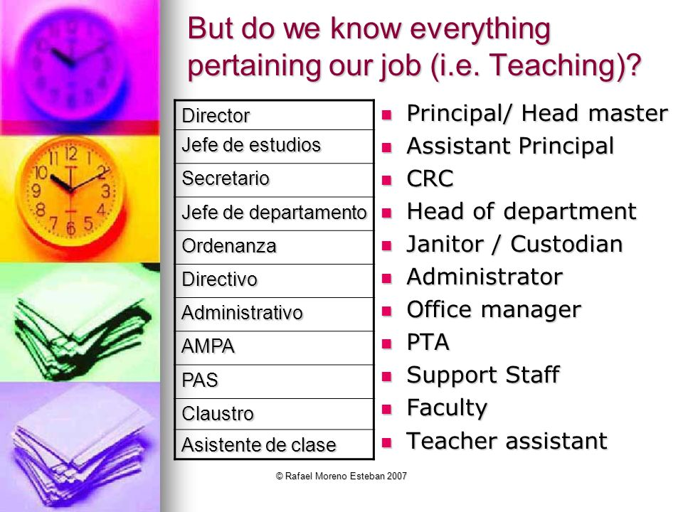 © Rafael Moreno Esteban 2007 But do we know everything pertaining our job (i.e. Teaching)? Principal/ Head master Principal/ Head master Assistant Pri