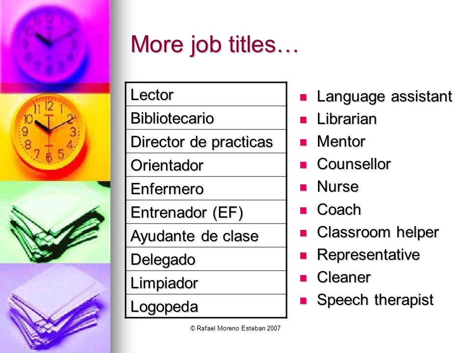 © Rafael Moreno Esteban 2007 More job titles… Language assistant Language assistant Librarian Librarian Mentor Mentor Counsellor Counsellor Nurse Nurs