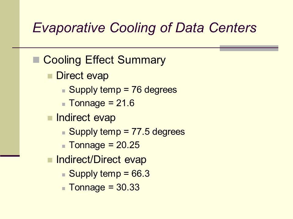 Evaporative Cooling of Data Centers Cooling Effect Summary Direct evap Supply temp = 76 degrees Tonnage = 21.6 Indirect evap Supply temp = 77.5 degrees Tonnage = Indirect/Direct evap Supply temp = 66.3 Tonnage = 30.33