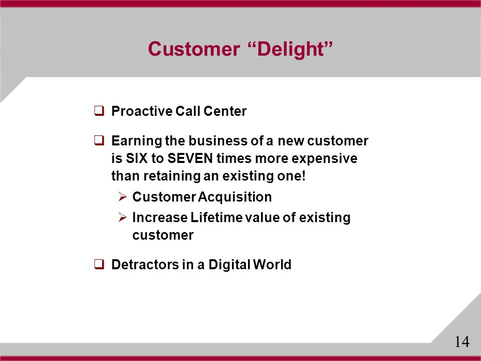 Customer Delight Proactive Call Center Earning the business of a new customer is SIX to SEVEN times more expensive than retaining an existing one.