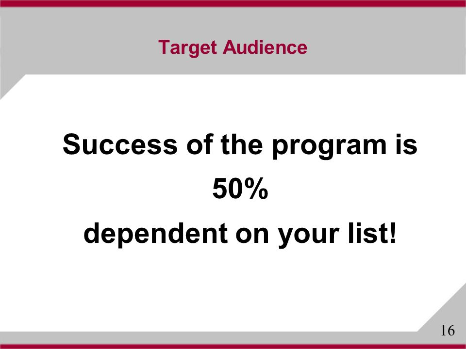 Target Audience Success of the program is 50% dependent on your list! 16