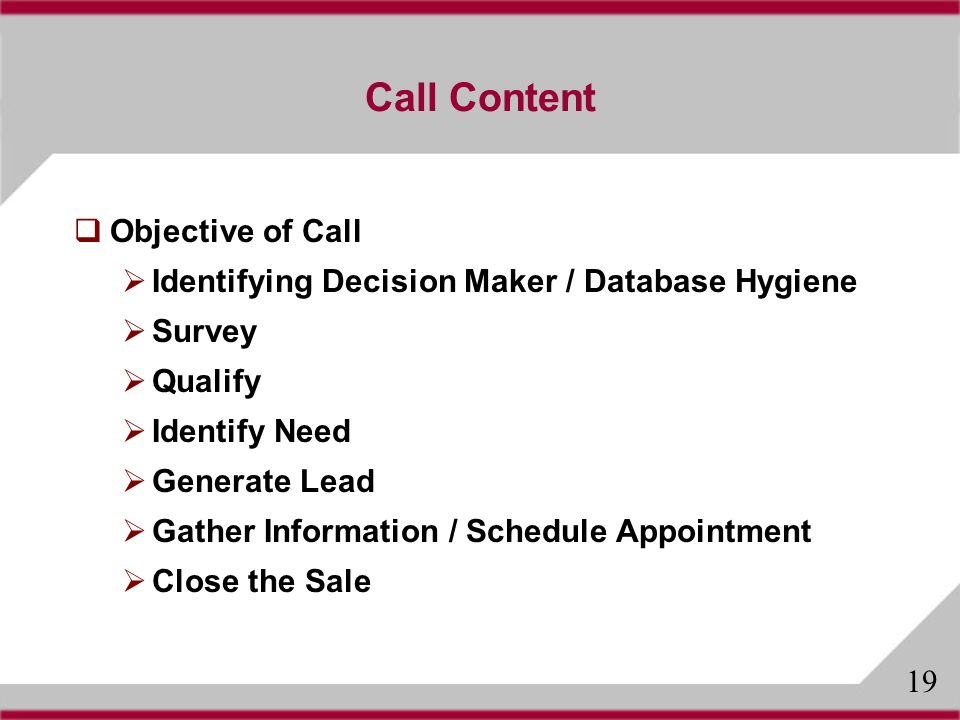 Call Content Objective of Call Identifying Decision Maker / Database Hygiene Survey Qualify Identify Need Generate Lead Gather Information / Schedule Appointment Close the Sale 19