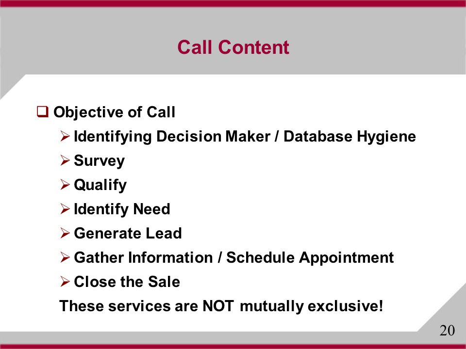 Call Content Objective of Call Identifying Decision Maker / Database Hygiene Survey Qualify Identify Need Generate Lead Gather Information / Schedule Appointment Close the Sale These services are NOT mutually exclusive.