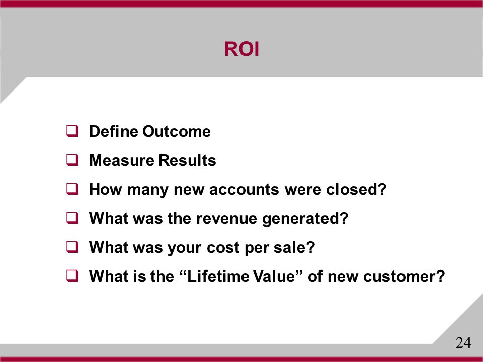 ROI Define Outcome Measure Results How many new accounts were closed.