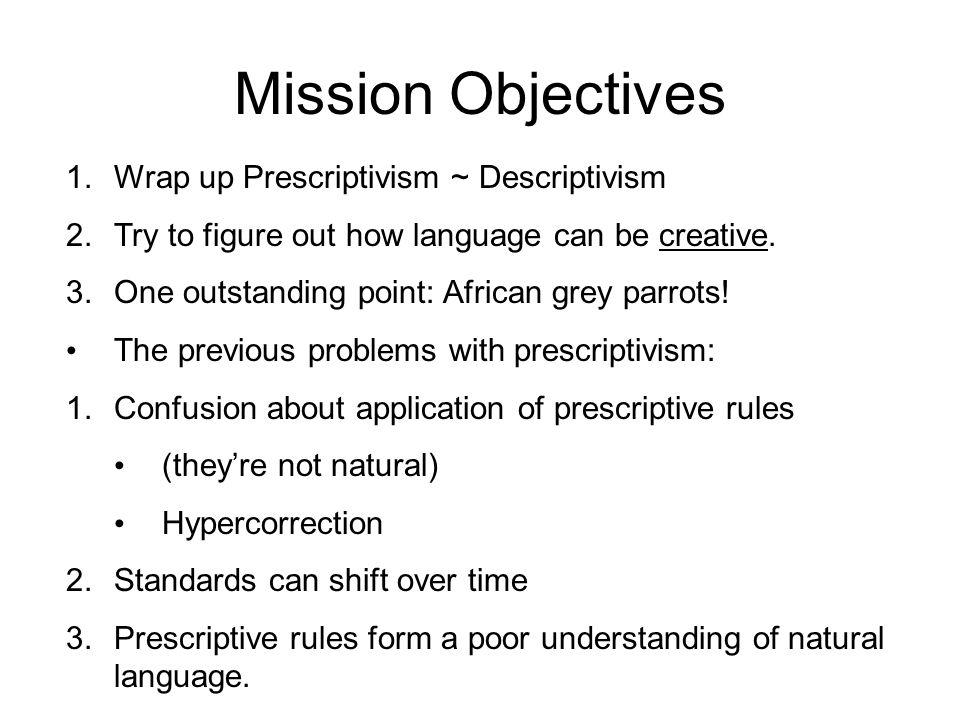 Mission Objectives 1.Wrap up Prescriptivism ~ Descriptivism 2.Try to figure out how language can be creative.