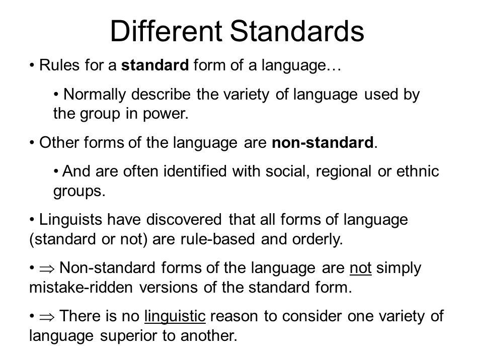 Different Standards Rules for a standard form of a language… Normally describe the variety of language used by the group in power.