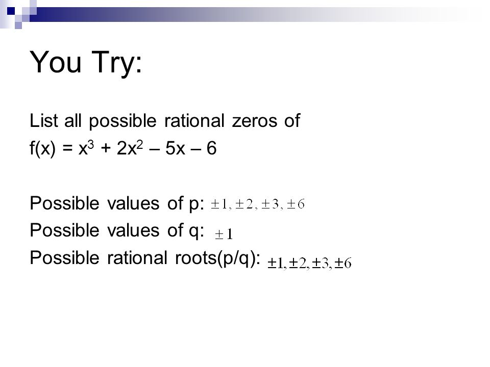 You Try: List all possible rational zeros of f(x) = x 3 + 2x 2 – 5x – 6 Possible values of p: Possible values of q: Possible rational roots(p/q):
