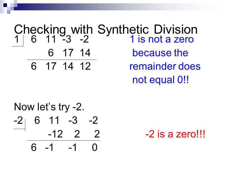 Checking with Synthetic Division 1 6 11 -3 -21 is not a zero 6 17 14 because the 6 17 14 12 remainder does not equal 0!! Now lets try -2. -2 6 11 -3 -