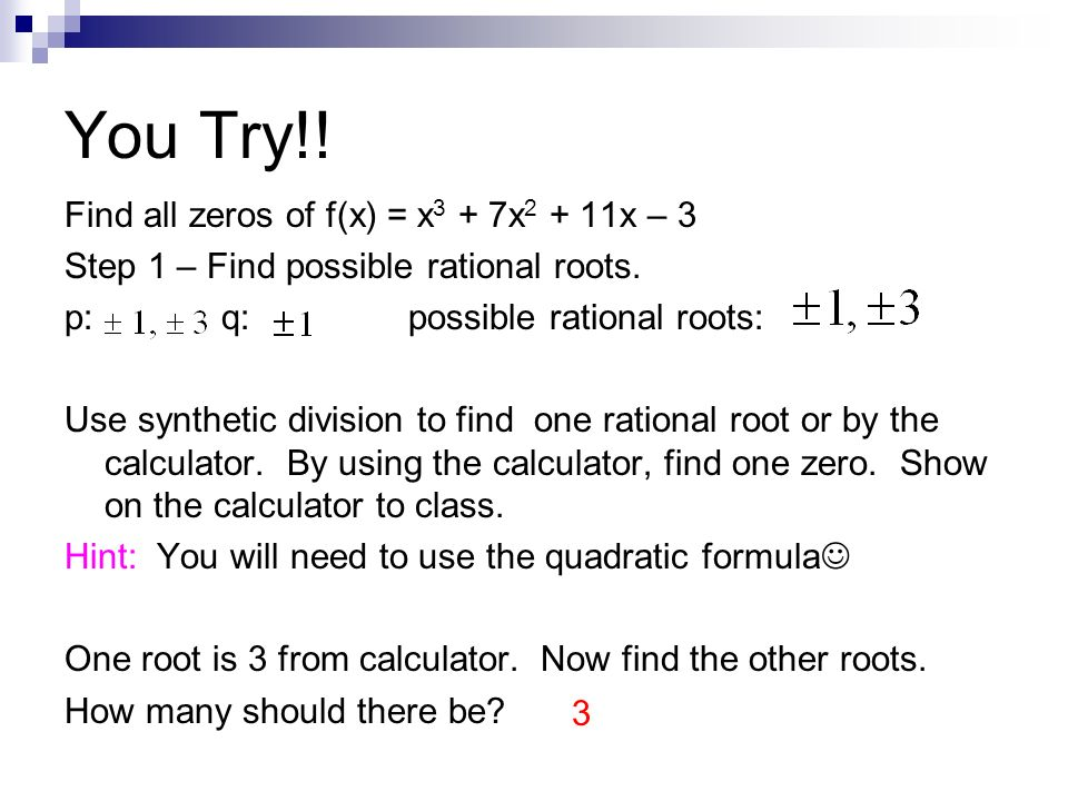 You Try!! Find all zeros of f(x) = x 3 + 7x 2 + 11x – 3 Step 1 – Find possible rational roots. p: q: possible rational roots: Use synthetic division t