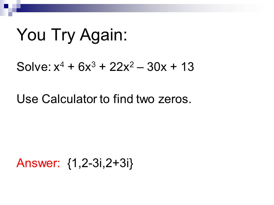 You Try Again: Solve: x 4 + 6x 3 + 22x 2 – 30x + 13 Use Calculator to find two zeros. Answer: {1,2-3i,2+3i}