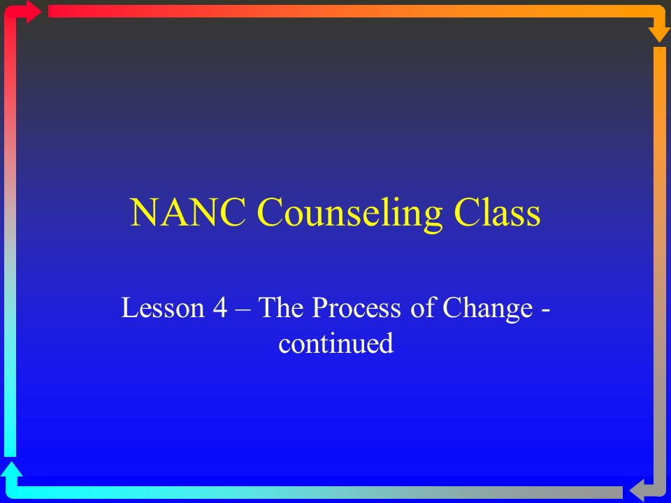 NANC Counseling Class Lesson 4 – The Process of Change - continued