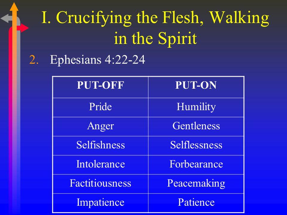 I. Crucifying the Flesh, Walking in the Spirit 2.Ephesians 4:22-24 PUT-OFFPUT-ON PrideHumility AngerGentleness SelfishnessSelflessness IntoleranceForb