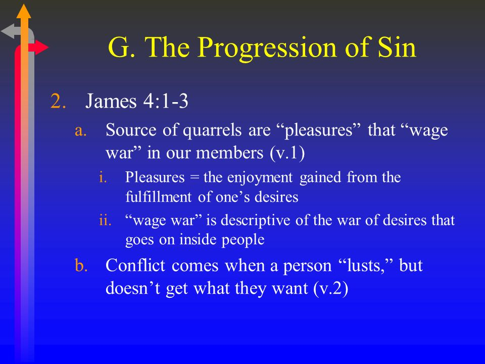 G. The Progression of Sin 2.James 4:1-3 a.Source of quarrels are pleasures that wage war in our members (v.1) i.Pleasures = the enjoyment gained from