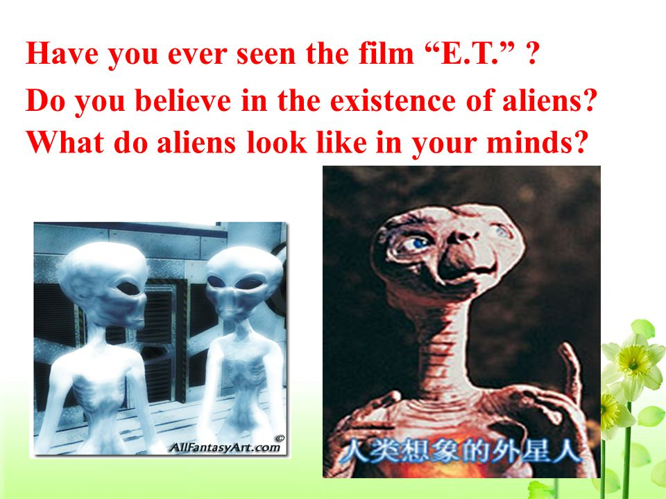 Do you believe in the existence of aliens? What do aliens look like in your minds? Have you ever seen the film E.T. ?