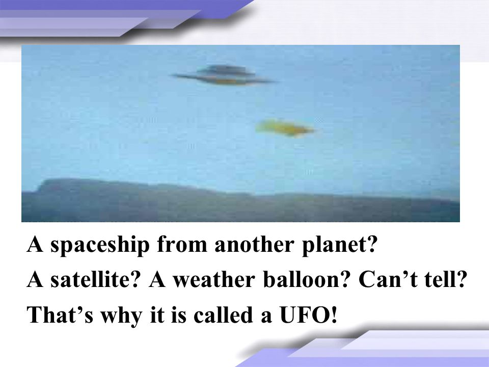 A spaceship from another planet? A satellite? A weather balloon? Cant tell? Thats why it is called a UFO!