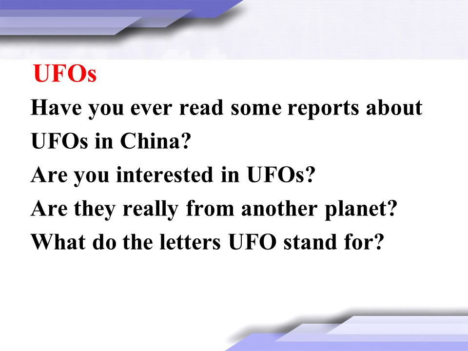 Have you ever read some reports about UFOs in China? Are you interested in UFOs? Are they really from another planet? What do the letters UFO stand fo