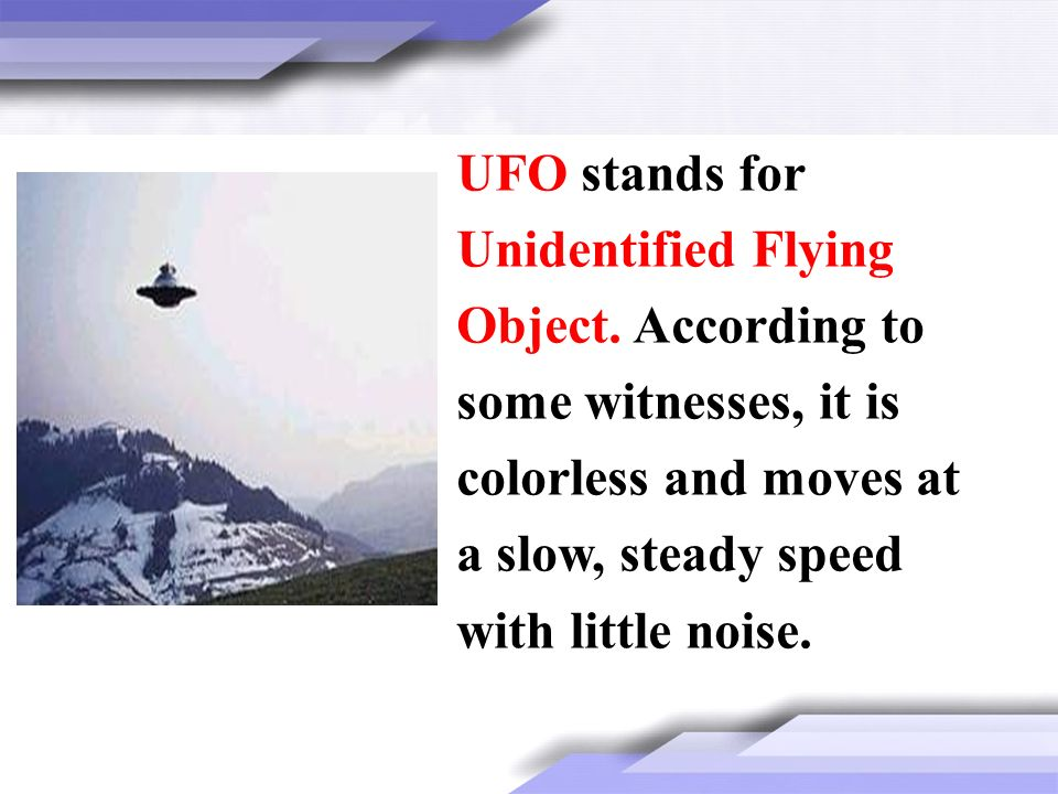 UFO stands for Unidentified Flying Object. According to some witnesses, it is colorless and moves at a slow, steady speed with little noise.