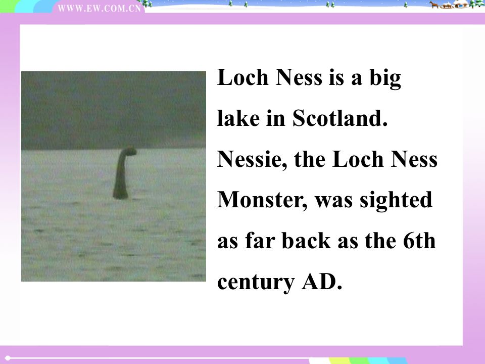 Loch Ness is a big lake in Scotland. Nessie, the Loch Ness Monster, was sighted as far back as the 6th century AD.