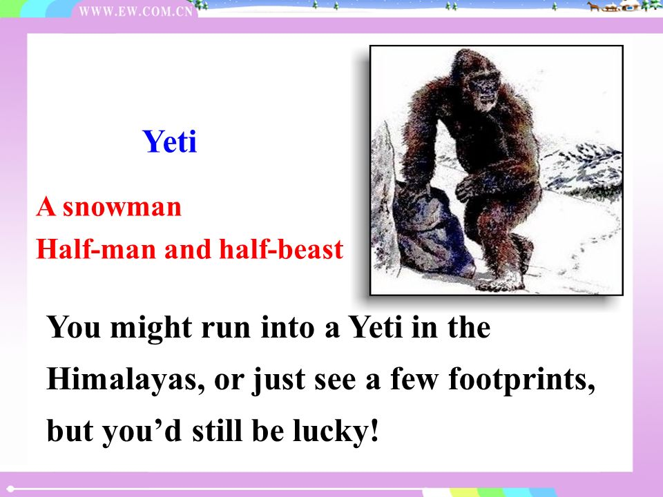 A snowman Half-man and half-beast Yeti You might run into a Yeti in the Himalayas, or just see a few footprints, but youd still be lucky!