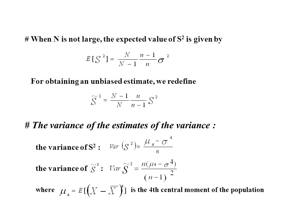 # When N is not large, the expected value of S 2 is given by For obtaining an unbiased estimate, we redefine # The variance of the estimates of the variance : the variance of S 2 : the variance of : where is the 4th central moment of the population