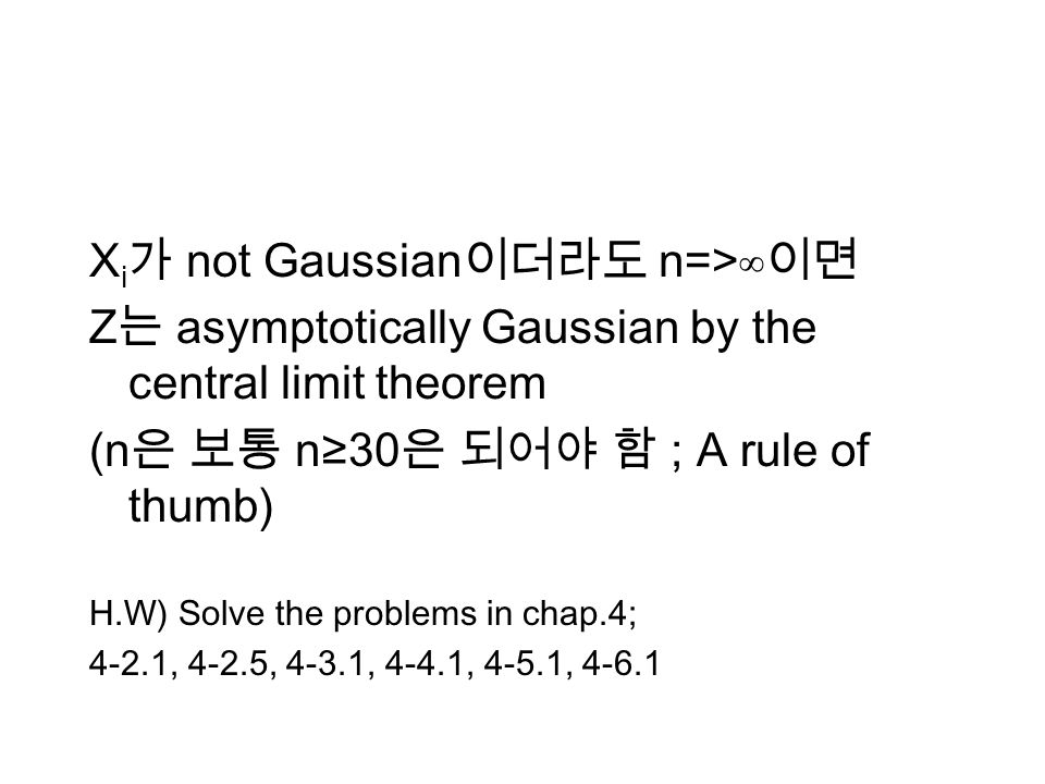 X i not Gaussian n=> Z asymptotically Gaussian by the central limit theorem (n n30 ; A rule of thumb) H.W) Solve the problems in chap.4; 4-2.1, 4-2.5, 4-3.1, 4-4.1, 4-5.1, 4-6.1