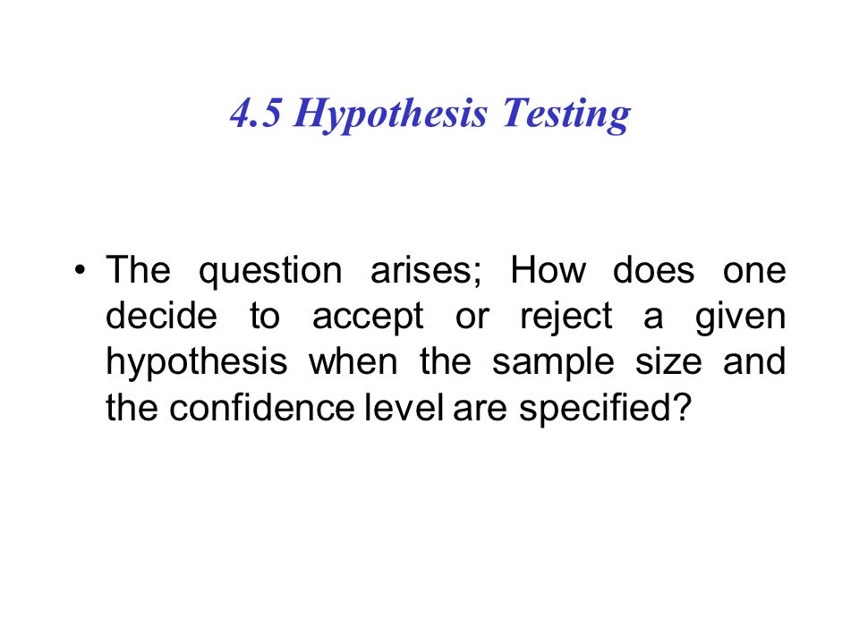 4.5 Hypothesis Testing The question arises; How does one decide to accept or reject a given hypothesis when the sample size and the confidence level are specified