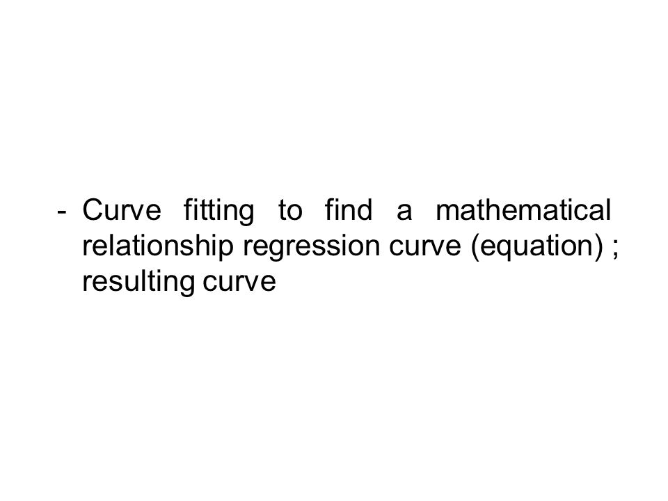 -Curve fitting to find a mathematical relationship regression curve (equation) ; resulting curve