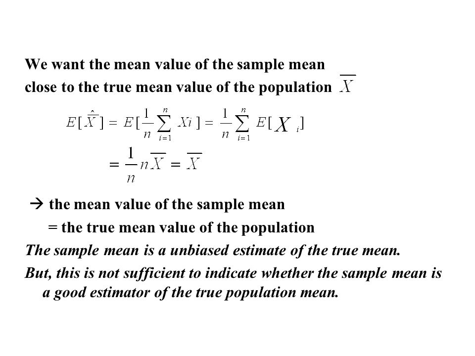 We want the mean value of the sample mean close to the true mean value of the population the mean value of the sample mean = the true mean value of the population The sample mean is a unbiased estimate of the true mean.